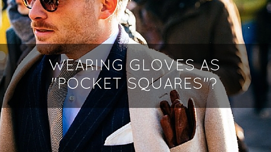 Gloves As Pocket Squares: A Foolish Affectation Or A Cool Trend?