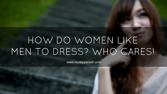Why Dressing For The Ladies Is A Dumb Idea (And What You Should Do Instead)