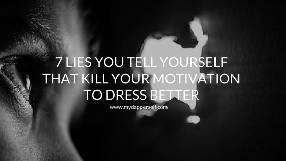 7 Sad Lies You Tell Yourself That Kill Your Motivation To Dress Better